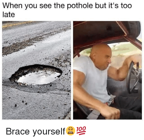 Hood, Brace Yourself, and You: When you see the pothole but it's too  late Brace yourself😩💯