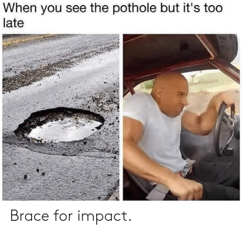 Dank, 🤖, and You: When you see the pothole but it's too  late Brace for impact.