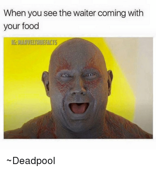 when you see the waiter coming with your food deadpool deadpool