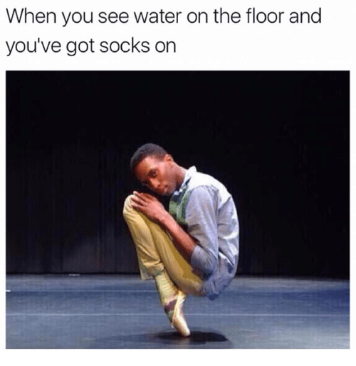 Memes, Water, and 🤖: When you see water on the floor and  you've got socks on