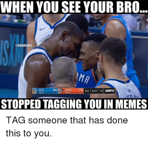 Memes, Nba, and Tag Someone: WHEN YOU SEE YOUR BRO  @NBAMEMES  GS  73  3rd 6:47 16 ESrii  STOPPED TAGGING YOU IN MEMES TAG someone that has done this to you.