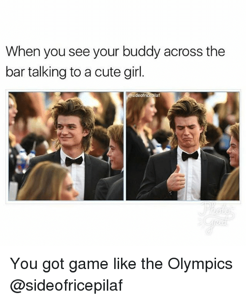 Cute, Memes, and Game: When you see your buddy across the  bar talking to a cute girl  deofr  laf You got game like the Olympics @sideofricepilaf
