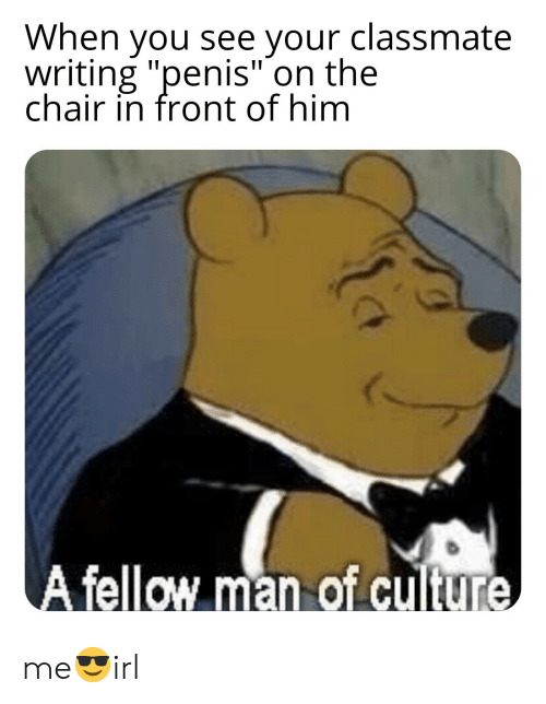 """Penis, Chair, and Him: When you see your classmate  writing """"penis"""" on the  chair in front of him  ellow man of cuiture me😎irl"""