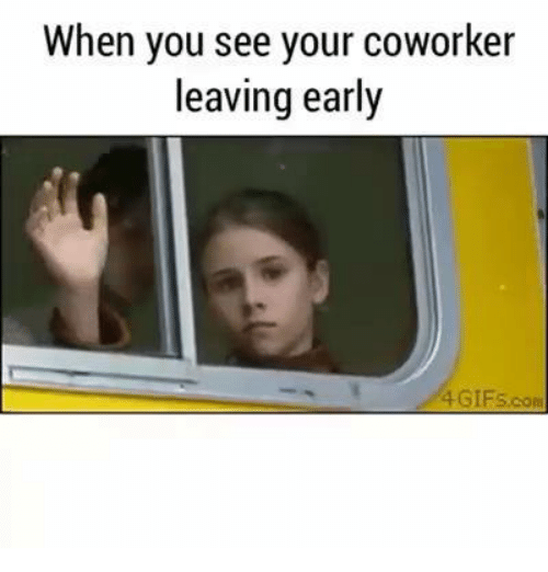 when you see your coworker leaving early 4 gifs com 8681716 25 best coworker leaving memes leave early memes, yours memes