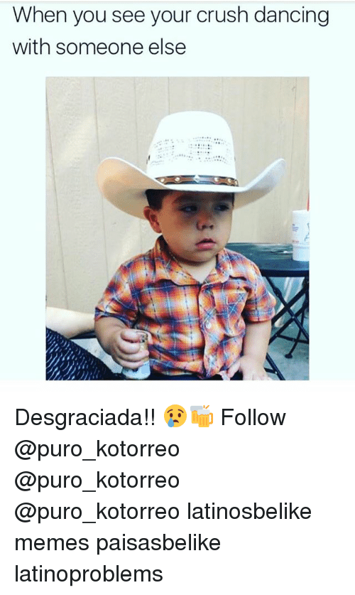 Crush, Dancing, and Memes: When you see your crush dancing  with someone else  84 Desgraciada!! 😢🍻 Follow @puro_kotorreo @puro_kotorreo @puro_kotorreo latinosbelike memes paisasbelike latinoproblems