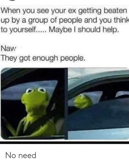Help, Got, and Group: When you see your ex getting beaten  up by a group of people and you think  to yourself.. . Maybe I should help.  Naw  They got enough people. No need