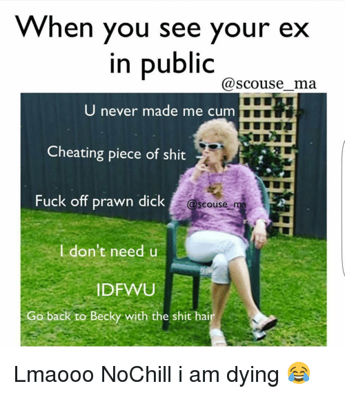 Cheating, Cum, and Dicks: When you see your ex  in public  (a Scouse ma  U never made me cum  Cheating piece of shit  Fuck off prawn dick  @scouse  ma  I don't need u  DFWU  Go back to Becky with the shit hai Lmaooo NoChill i am dying 😂