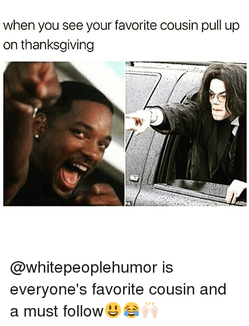 Funny, Thanksgiving, and Cousin: when you see your favorite cousin pull up  on thanksgiving @whitepeoplehumor is everyone's favorite cousin and a must follow😃😂🙌🏻