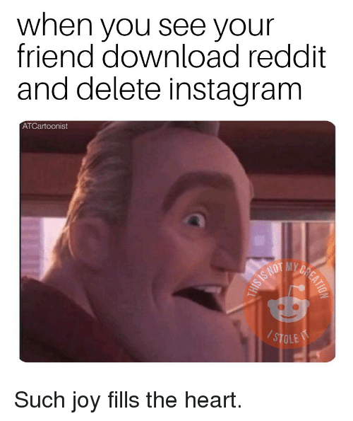 Instagram, Reddit, and Heart: when you see your  friend download reddit  and delete instagram  ATCartoonist  STOLE Such joy fills the heart.