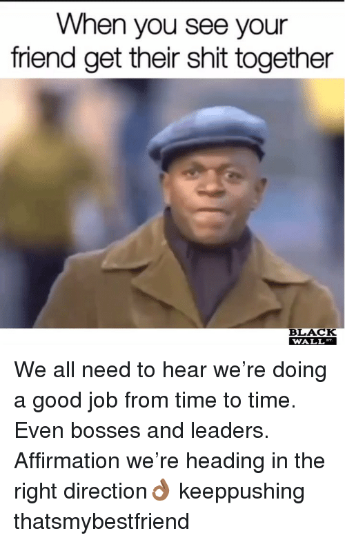 Memes, Shit, and Black: When you see your  friend get their shit together  BLACK  WALL We all need to hear we're doing a good job from time to time. Even bosses and leaders. Affirmation we're heading in the right direction👌🏾 keeppushing thatsmybestfriend