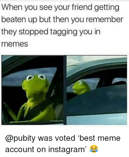 Instagram, Meme, and Memes: When you see your friend getting  beaten up but then you remember  they stopped tagging you in  memes @pubity was voted 'best meme account on instagram' 😂