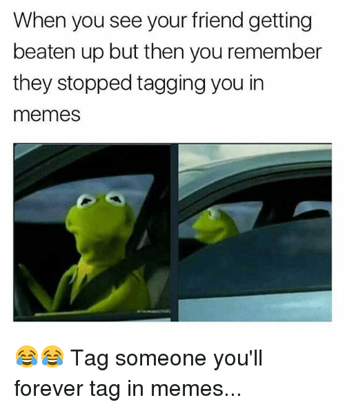 Memes, Forever, and Tag Someone: When you see your friend getting  beaten up but then you remember  they stopped tagging you in  memes 😂😂 Tag someone you'll forever tag in memes...