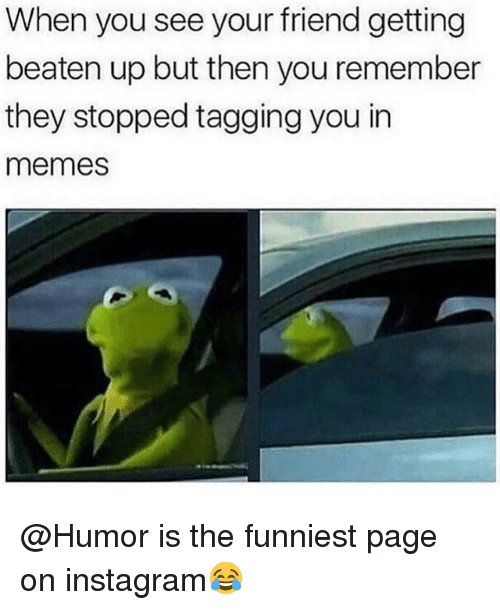 Funny, Instagram, and Memes: When you see your friend getting  beaten up but then you remember  they stopped tagging you in  memes @Humor is the funniest page on instagram😂