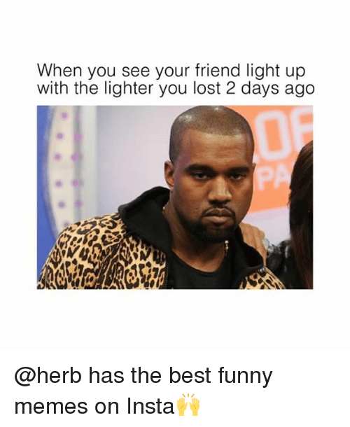 Funny Memes And Lost When You See Your Friend Light Up With The