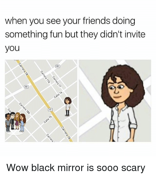 Friends, Wow, and Black: when you see your friends doing  something fun but they didn't invite  you  80  45 Wow black mirror is sooo scary