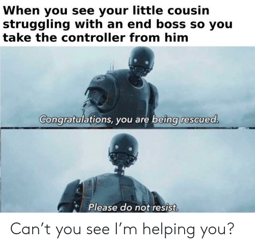 Reddit, Congratulations, and Boss: When you see your little cousin  struggling with an end boss so you  take the controller from him  Congratulations, you are being rescuea  Please do not resist. Can't you see I'm helping you?
