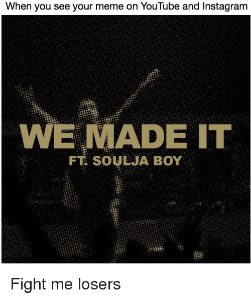 Instagram, Meme, and Reddit: When you see your meme on YouTube and Instagram  WE MADE IT  FT SOULJA BOY