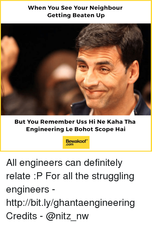 Definitely, Memes, and Http: When You See Your Neighbour  Getting Beaten Up  But You Remember Uss Hi Ne Kaha Tha  Engineering Le Bohot Scope Hai  Bewakoof  .com All engineers can definitely relate :P  For all the struggling engineers - http://bit.ly/ghantaengineering Credits - @nitz_nw