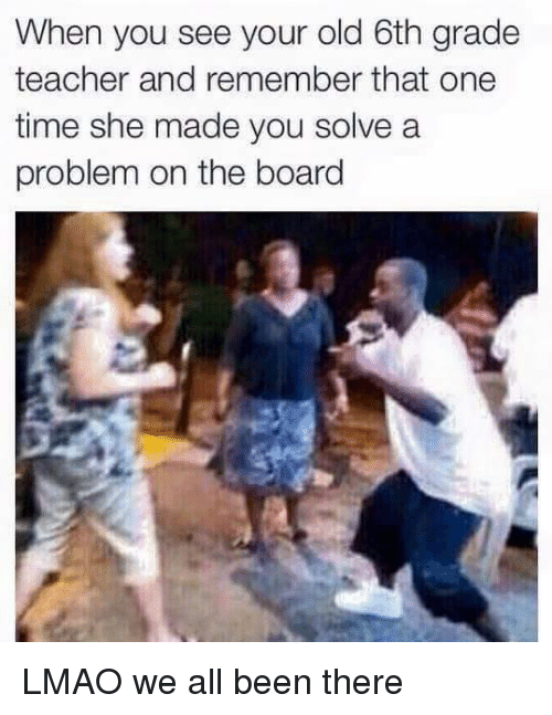 Dank Memes, Teachers, and Made: When you see your old 6th grade  teacher and remember that one  time she made you solve a  problem on the board LMAO we all been there
