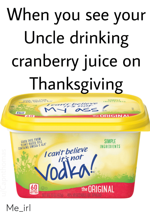 Ass, Drinking, and Juice: When you see your  Uncle drinking  cranberry juice on  Thanksgiving  се or  GOOD FATS FROM  PLANT-BASED  CONTAINS OMEGA-3 ALA  SIMPLE  INGREDIENTS  believe  My  AY  ass  C L  60  the ORIGINAL  e  GOOD FATS FROM  PLANT-BASED OILS  CONTAINS OMEGA-3 ALA  SIMPLE  INGREDIENTS  Ican't believe  it's not  Vodka!  60 OD  the ORIGINAL  CALORIES  PER 1 TBSP  TEL WEI 0Z 4250 345%YE  u/Capnthomas Me_irl