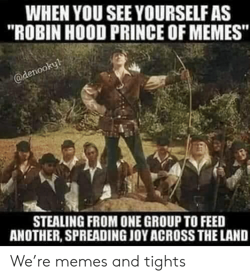"""Memes, Prince, and Hood: WHEN YOU SEE YOURSELF AS  """"ROBIN HOOD PRINCE OF MEMES""""  @denookyl  STEALING FROM ONE GROUP TO FEED  ANOTHER, SPREADING JOY ACROSS THE LAND We're memes and tights"""