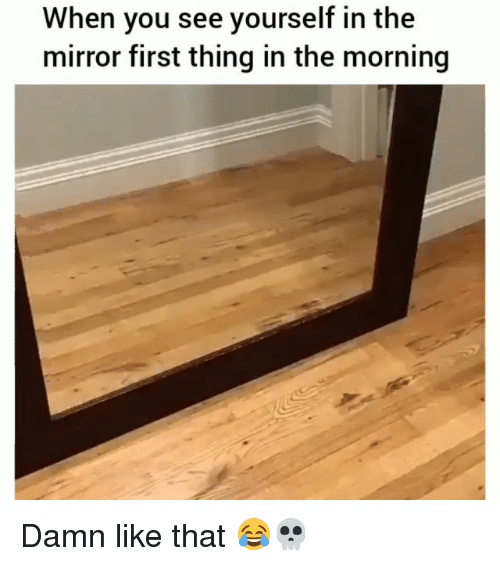 Funny, Mirror, and First: When you see yourself in the  mirror first thing in the morning Damn like that 😂💀