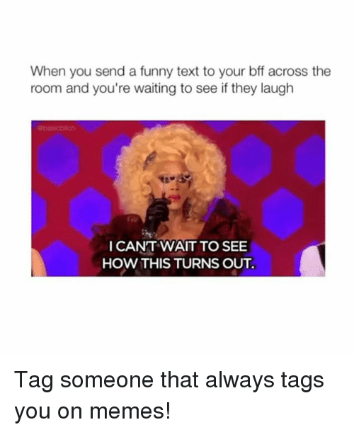 Funny, Memes, and Text: When you send a funny text to your bff across the  room and you're waiting to see if they laugh  I CANT WAIT TO SEE  HOW THIS TURNS OUT Tag someone that always tags you on memes!