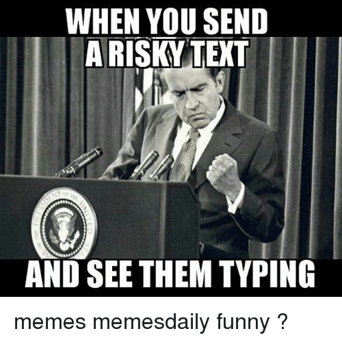 when you send a risky text and see them typing memes memesdaily