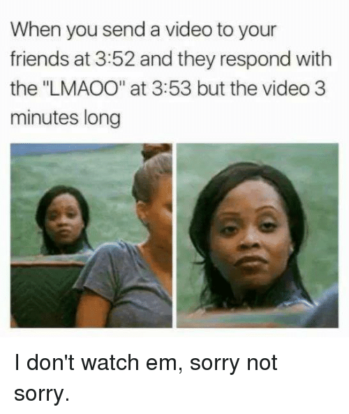 "Dank, Friends, and Sorry: When you send a video to your  friends at 3:52 and they respond with  the ""LMAOO"" at 3:53 but the video 3  minutes long I don't watch em, sorry not sorry."