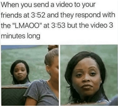 """Friends, Video, and They: When you send a video to your  friends at 3:52 and they respond with  the """"LMAOO"""" at 3:53 but the video 3  minutes long"""