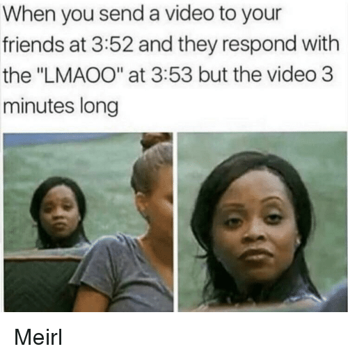 """Friends, Video, and MeIRL: When you send a video to your  friends at 3:52 and they respond with  the """"LMAOO"""" at 3:53 but the video 3  minutes long Meirl"""
