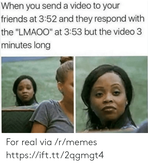 """Friends, Memes, and Video: When you send a video to your  friends at 3:52 and they respond with  the """"LMAOO"""" at 3:53 but the video 3  minutes long For real via /r/memes https://ift.tt/2qgmgt4"""