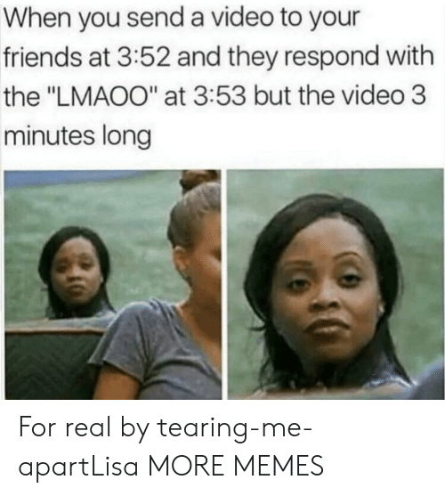 """Dank, Friends, and Memes: When you send a video to your  friends at 3:52 and they respond with  the """"LMAOO"""" at 3:53 but the video 3  minutes long For real by tearing-me-apartLisa MORE MEMES"""