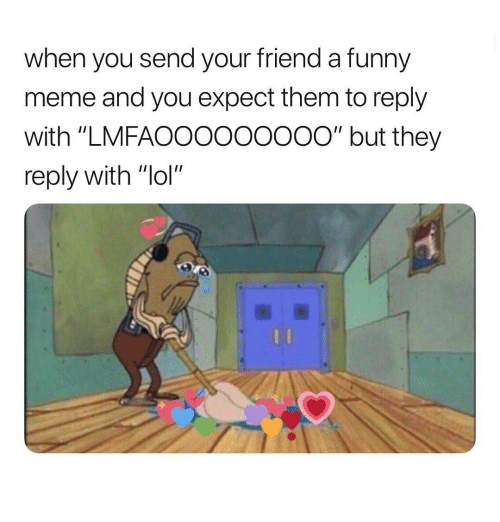 "Funny, Lol, and Meme: when you send your friend a funny  meme and you expect them to reply  with ""LMFAOO0oO0ooO"" but they  reply with ""lol"""