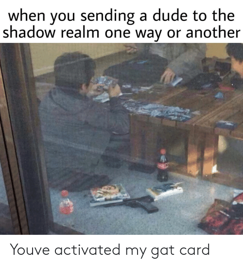 Dude, The Shadow, and Another: when you sending a dude to the  shadow realm one way or another Youve activated my gat card