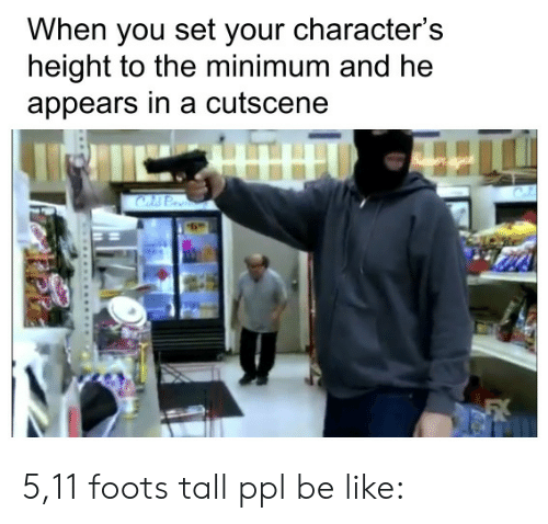 Be Like, Ppl, and Set: When you set your character's  height to the minimum and he  appears in a cutscene 5,11 foots tall ppl be like: