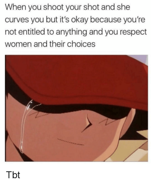 Memes, Respect, and Tbt: When you shoot your shot and she  curves you but it's okay because you're  not entitled to anything and you respect  women and their choices Tbt