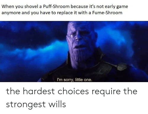 Sorry, Game, and Dank Memes: When you shovel a Puff-Shroom because it's not early game  anymore and you have to replace it with a Fume-Shroom  I'm sorry, little one. the hardest choices require the strongest wills