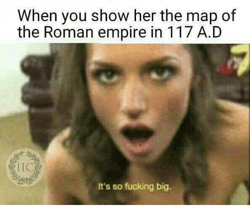 When You Show Her the Map of the Roman Empire in 117 AD LIC Its