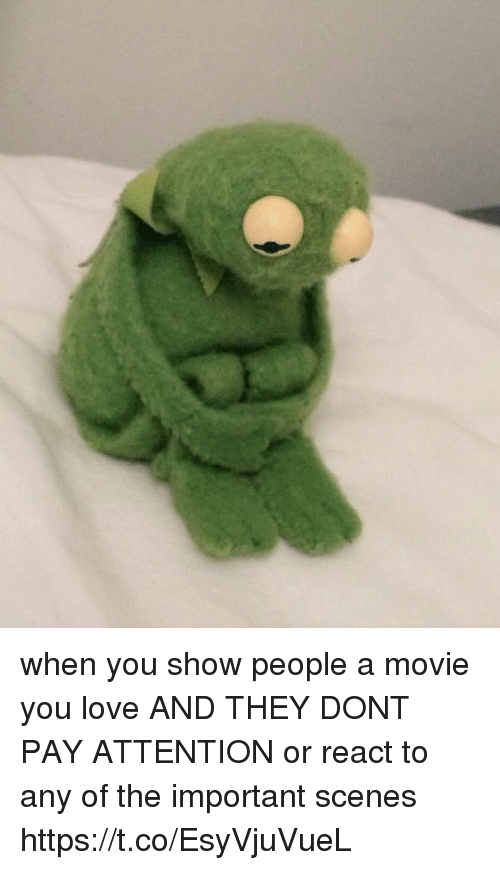 Love, Movie, and Girl Memes: when you show people a movie you love AND THEY DONT PAY ATTENTION or react to any of the important scenes https://t.co/EsyVjuVueL