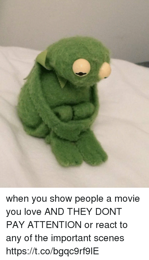 Love, Movie, and Girl Memes: when you show people a movie you love AND THEY DONT PAY ATTENTION or react to any of the important scenes https://t.co/bgqc9rf9lE