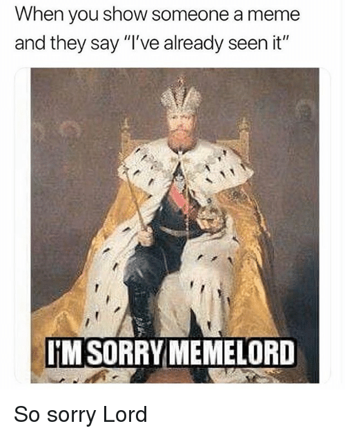 "Meme, Sorry, and Classical Art: When you show someone a meme  and they say ""I've already seen it""  IM SORRYMEMELORD So sorry Lord"