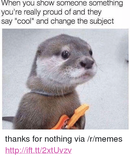"""Memes, Cool, and Http: When you show someone something  you're really proud of and they  say """"cool"""" and change the subject <p>thanks for nothing via /r/memes <a href=""""http://ift.tt/2xtUvzv"""">http://ift.tt/2xtUvzv</a></p>"""