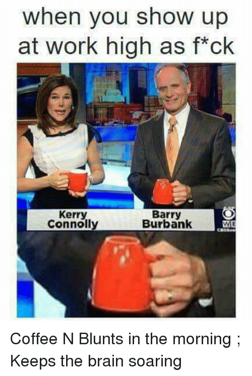 Blunts, Funny, and Work: when you show up  at work high as f*ck  Kerry  Connoll  Barry  Burbank Coffee N Blunts in the morning ; Keeps the brain soaring