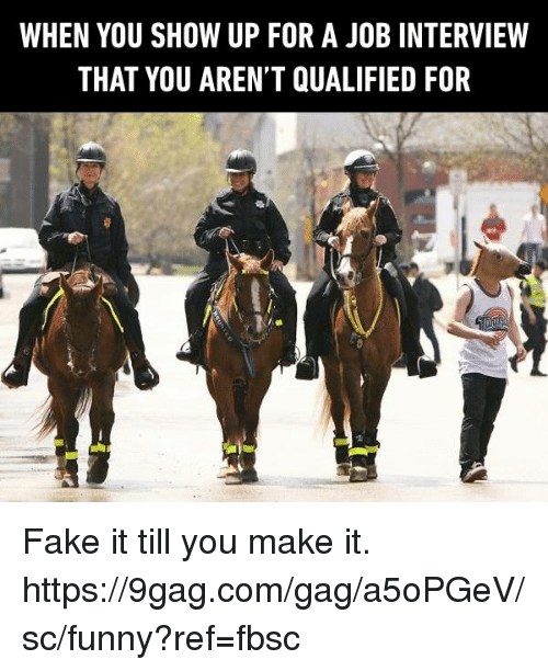 9gag, Dank, and Fake: WHEN YOU SHOW UP FOR A JOB INTERVIEW  THAT YOU AREN'T QUALIFIED FOR Fake it till you make it.  https://9gag.com/gag/a5oPGeV/sc/funny?ref=fbsc