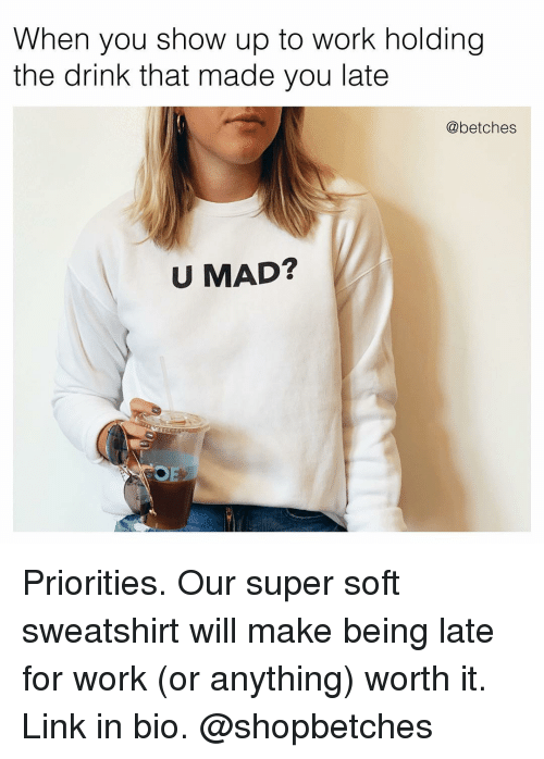 Work, Link, and Girl Memes: When you show up to work holding  the drink that made you late  @betches  U MAD? Priorities. Our super soft sweatshirt will make being late for work (or anything) worth it. Link in bio. @shopbetches