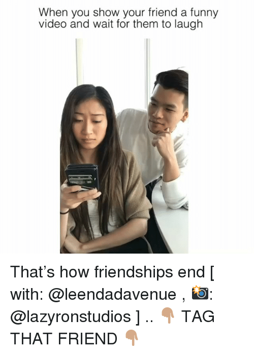 Funny, Memes, and Video: When you show your friend a funny  video and wait for them to laugh That's how friendships end [ with: @leendadavenue , 📸: @lazyronstudios ] .. 👇🏽 TAG THAT FRIEND 👇🏽