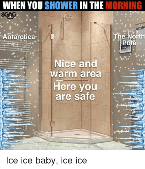 Memes, Shower, and Ice Ice Baby: WHEN YOU SHOWER IN THE MORNING  Antarctica  The North  Pdie  Nice and.  warm area  Here you  are safe Ice ice baby, ice ice