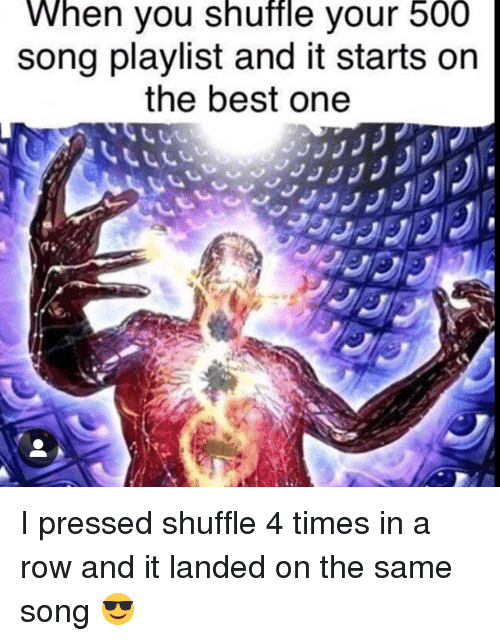 When You Shuffle Vour 500 Song Playlist and It Starts on the Best