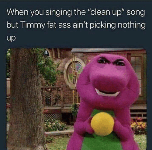 """Ass, Fat Ass, and Memes: When you singing the """"clean up"""" song  but Timmy fat ass ain't picking nothing  up"""